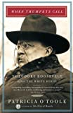 O'Toole, Patricia: When Trumpets Call: Theodore Roosevelt After the White House