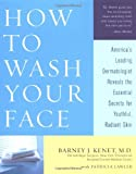 Kenet, Barney: How to Wash Your Face: America's Leading Dermatologist Reveals the Essential Secrets for Youthful, Radiant Skin