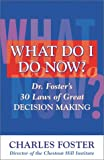 Foster, Charles: What Do I Do Now: Dr. Foster's 30 Laws of Great Decision Making