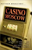 Casino Moscow A Tale of Greed and Adventure on Capitalisms Wildest Frontier