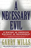 Wills, Garry: A Necessary Evil: A History of American Distrust of Government