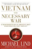 Lind, Michael: Vietnam, the Necessary War: A Reinterpretation of America&#39;s Most Disastrous Military Conflict