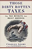 Adams, Charles: Those Dirty Rotten Taxes: The Tax Revolts That Built America