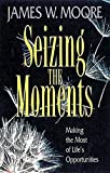 Moore, James W.: Seizing the Moments: Making the Most of Life&#39;s Opportunities