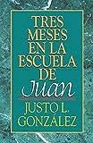 Justo L. González: Tres Meses en la Escuela de Juan: Estudios sobre el Evangelio de Juan