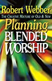 Webber, Robert: Planning Blended Worship: The Creative Mixture of Old and New