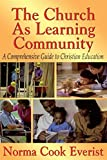 Everist, Norma Cook: The Church As Learning Community: A Comprehensive Guide to Christian Education