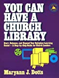 Dotts, Maryann J.: You Can Have a Church Library: Start, Enhance, and Expand Your Religious Learning Center- A Step-By-Step Guide for Church Leaders