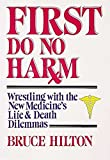 Hilton, Bruce: First Do No Harm: Wrestling With the New Medicine's Life and Death Dilemmas