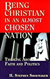 Shoemaker, H. Stephen: Being Christian in an Almost Chosen Nation: Thinking About Faith And Politics