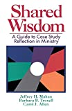 Mahan, Jeffrey H.: Shared Wisdom: A Guide to Case Study Reflection in Ministry
