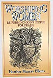 Elkins, Heather Murray: Worshiping Women: Re-Forming God's People for Praise