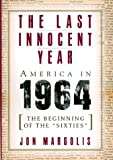 "Margolis, Jon: The Last Innocent Year: America in 1964  The Beginning of the ""Sixties"""