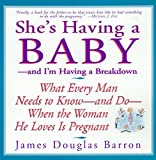 Barron, James Douglas: She&#39;s Having a Baby: And I&#39;m Having a Breakdown  What Every Man Needs to Know-And Do-When the Woman He Loves Is Pregnant