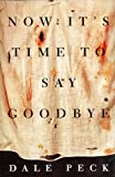 Peck, Dale: Now It's Time to Say Goodbye: A Novel