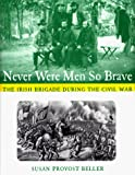 Beller, Susan Provost: Never Were Men So Brave: The Irish Brigade During the Civil War