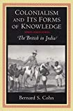 Cohn, Bernard S.: Colonialism and Its Forms of Knowledge: The British in India