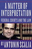 Scalia, Antonin: A Matter of Interpretation: Federal Courts and the Law