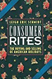 Schmidt, Leigh Eric: Consumer Rites: The Buying &amp; Selling of American Holidays