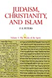 F. E. Peters: Judaism, Christianity, And Islam, Vol. 3: The Works Of The Spirit