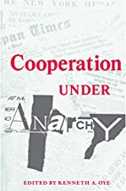Cooperation under Anarchy by Kenneth A. Oye