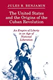 Benjamin, Jules R.: The United States and the Origins of the Cuban Revolution: An Empire of Liberty in an Age of National Liberation