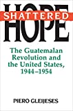 Gleijeses, Piero: Shattered Hope: The Guatemalan Revolution and the United States, 1944-1954