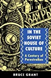 Grant, Bruce: In the Soviet House of Culture: A Century of Perestroikas