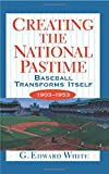 White, G. Edward: Creating the National Pastime - Baseball Transforms Itself, 1903-1953