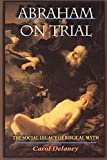 Delaney, Carol Lowery: Abraham on Trial: The Social Legacy of Biblical Myth