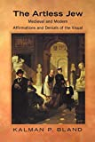 Bland, Kalman P.: The Artless Jew: Medieval and Modern Affirmations and Denials of the Visual
