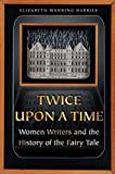 Harries, Elizabeth Wanning: Twice upon a Time: Women Writers and the History of the Fairy Tale