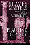 McCarthy, Kathleen: Slaves, Masters, and the Art of Authority in Plautine Comedy