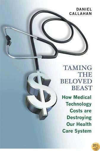 TTaming the Beloved Beast: How Medical Technology Costs Are Destroying Our Health Care System