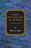 Fogelin, Robert J.: Taking Wittgenstein at His Word: A Textual Study (Princeton Monographs in Philosophy)