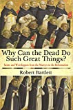 Bartlett, Robert: Why Can the Dead Do Such Great Things?: Saints and Worshippers from the Martyrs to the Reformation