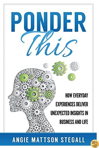 Ponder This: How Everyday Experiences Deliver Unexpected Insights in Business and Life (Volume 1)