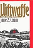Corum, James S.: The Luftwaffe: Creating the Operational Air War, 1918-1940