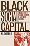 Marion Orr: Black Social Capital: The Politics of School Reform in Baltimore, 1986-1999 (Studies in Government & Public Policy)