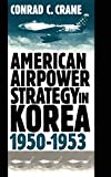 Crane, Conrad C.: American Airpower Strategy in Korea, 1950-1953