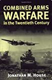 House, Jonathan M.: Combined Arms Warfare in the Twentieth Century: Warfare in the Twentieth Century