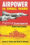 Corum, James S.: Airpower in Small Wars: Fighting Insurgents and Terrorists