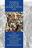 Steven E. Woodworth: While God Is Marching on: The Religiouis World of Civil War Soldiers