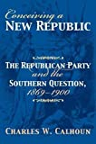 Calhoun, Charles W.: Conceiving a New Republic: The Republican Party And the Southern Question, 1869-1900 (American Political Thought)