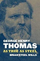 George Henry Thomas: As True As Steel by…