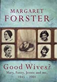 Forster, Margaret: Good Wives: Mary, Fanny, Jennie & Me, 1845-2001