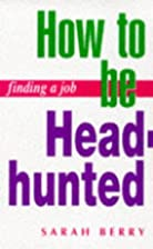 Finding a Job: How to Be Headhunted (Finding…