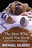 Gilbert, Michael Francis: Man Who Could Not Sleep and Other Mysteries