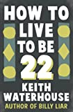 Waterhouse, Keith: How to Live to Be 22