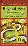 Ruiz, Don Miguel: Beyond Fear: The Teachings of Don Miguel Ruiz on Freedom and Joy